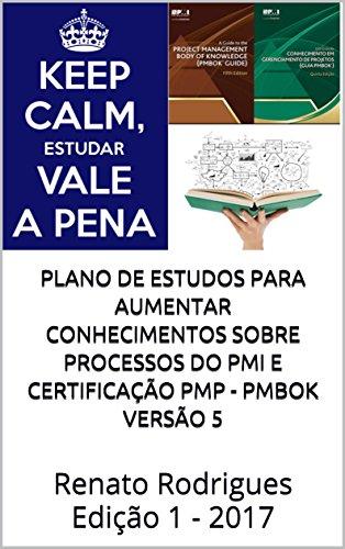 Plano de estudos para aumentar conhecimentos sobre processos do PMI e certificação PMP - PMBok versão 5: Renato Rodrigues Edição 1 - 2017