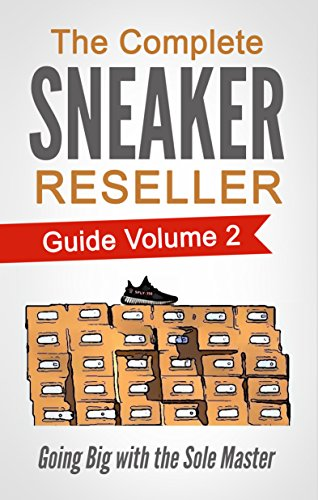 The Complete Sneaker Reseller Guide Volume 2: Going Big with the Sole Master (How to Become a Sneaker Reseller Mogul) (English Edition)