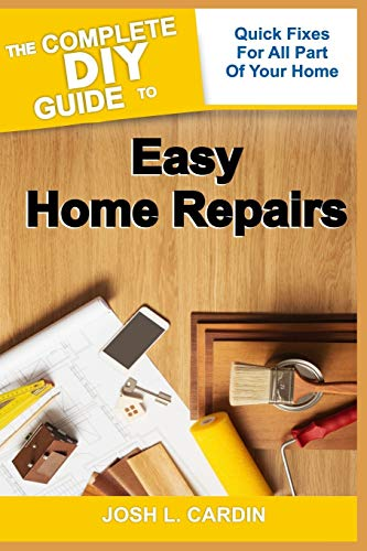 THE COMPLETE DIY GUIDE TO EASY HOME REPAIRS: Quick Fixes For All Part Of Your Home