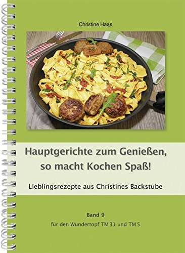 Hauptgerichte zum Genießen, so macht Kochen Spaß! Band 9 für den Wundertopf TM31 und TM5: Lieblingsrezepte aus Christines Backstube, Christine Haas