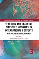 Teaching and Learning Difficult Histories in International Contexts: A Critical Sociocultural Approach (Routledge Research in International and Comparative Educatio)