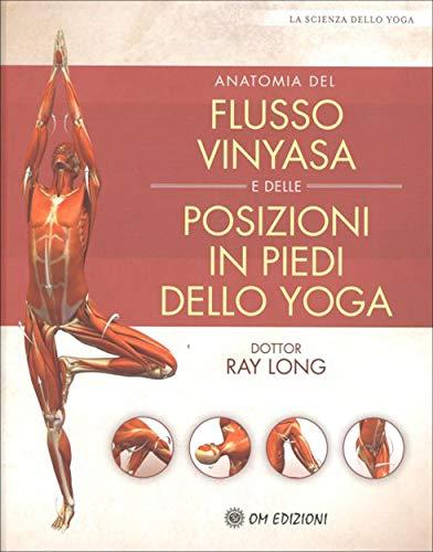 Anatomia del Flusso Vinyasa e delle Posizioni in Piedi dello Yoga: La scienza dello yoga (Italian Edition)