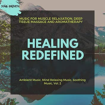 Healing Redefined (Music For Muscle Relaxation, Deep Tissue Massage And Aromatherapy) (Ambient Music, Mind Relaxing Music, Soothing Music, Vol. 2)