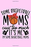 Some Basketball Moms Cuss Too Much It's Me I'm Some Basketball Moms: Love Basketball Blank Lined Notebook