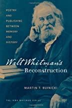Walt Whitman's Reconstruction: Poetry and Publishing between Memory and History (Iowa Whitman Series)