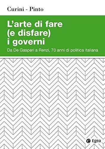 L'arte di fare (e disfare) i governi. Da De Gasperi a Renzi, 70 anni di politica italiana
