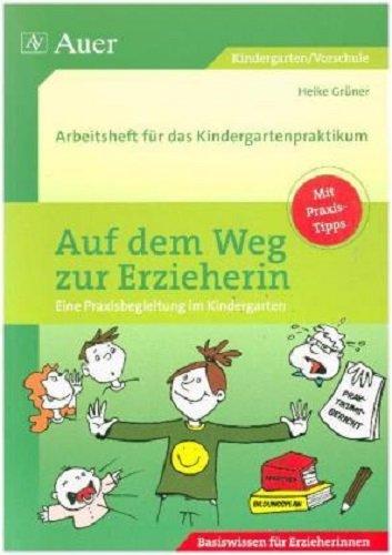Auf dem Weg zur Erzieherin: Arbeitsheft für das Kindergartenpraktikum (Kindergarten): Eine Praxisbegleitung im Kindergarten. Arbeitsheft für das Kindergartenpraktikum