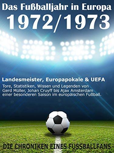 Das Fußballjahr in Europa 1972 / 1973: Landesmeister, Europapokale und UEFA - Tore, Statistiken, Wissen und Legenden von Gerd Müller, Johan Cruyff bis ... besonderen Saison im europäischen Fußball