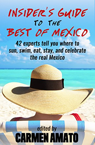 Book: The Insider's Guide to the Best of Mexico - 42 experts tell you where to sun, swim, eat, stay, and celebrate the real Mexico by Carmen Amato