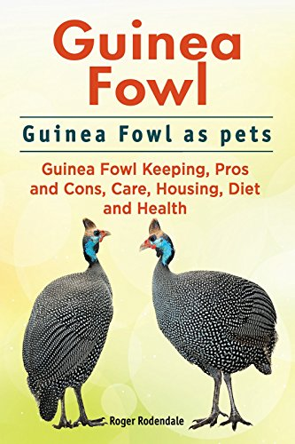 Guinea Fowl. Guinea Fowl keeping pros and cons, care, housing, health and diet. Guinea Fowl Complete Owners Manual. by [Roger Rodendale]