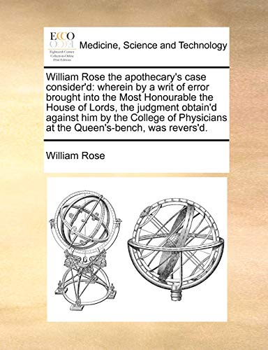 William Rose the apothecary's case consider'd: wherein by a writ of error brought into the Most Honourable the House of Lords, the judgment obtain'd ... at the Queen's-bench, was revers'd.