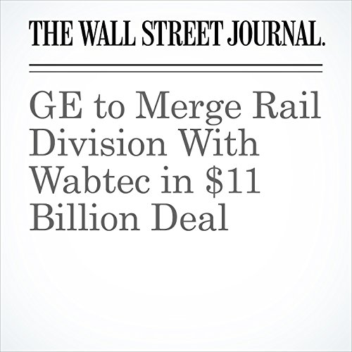 GE to Merge Rail Division With Wabtec in $11 Billion Deal copertina