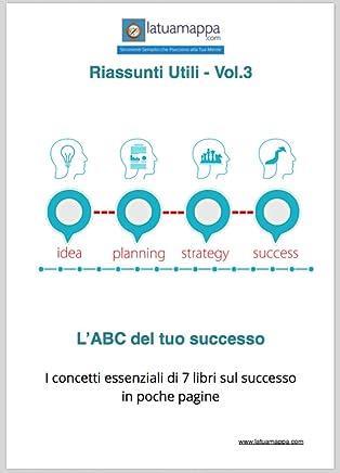 LABC del tuo successo: I concetti essenziali di 7 libri sul successo in poche pagine (I Riassunti Utili Vol. 3)