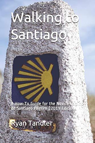 Walking to Santiago: A How-To Guide for the Novice Camino de Santiago Pilgrim (2019 Edition)