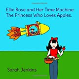 Ellie Rose and Her Time Machine: The Princess Who Loves Apples.
