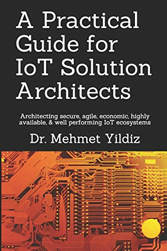 A Practical Guide for IoT Solution Architects: Architecting secure, agile, economical, highly availa