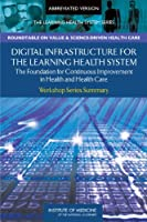Digital Infrastructure for the Learning Health System: The Foundation for Continuous Improvement in Health and Health Care: Workshop Series Summary