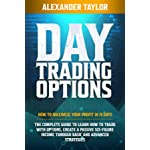 DAY TRADING OPTIONS: HOW TO MAXIMIZE YOUR PROFIT IN 19 DAYS. THE COMPLETE GUIDE TO LEARN HOW TO TRADE WITH OPTIONS, CREATE A PASSIVE SIX-FIGURE INCOME THROUGH BASIC AND ADVANCED STRATEGIES