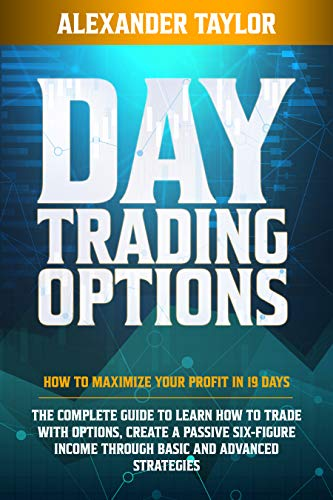 DAY TRADING OPTIONS: HOW TO MAXIMIZE YOUR PROFIT IN 19 DAYS. THE COMPLETE GUIDE TO LEARN HOW TO TRADE WITH OPTIONS, CREATE A PASSIVE SIX-FIGURE INCOME ... AND ADVANCED STRATEGIES (English Edition)