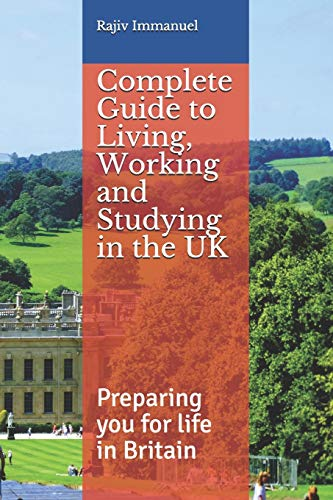 Complete Guide to Living, Working and Studying in the UK: Preparing you for Life in Britain (Rajiv Immanuel's
