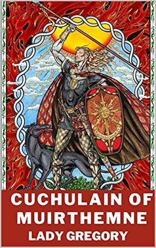 Cuchulain of Muirthemne : THE STORY OF THE MEN OF THE RED BRANCH OF ULSTER
