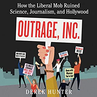 Outrage, Inc.     How the Liberal Mob Ruined Science, Journalism, and Hollywood              Written by:                                                                                                                                 Derek Hunter                               Narrated by:                                                                                                                                 Derek Hunter                      Length: 7 hrs and 51 mins     13 ratings     Overall 4.3