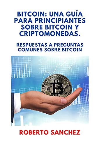 BITCOIN: UNA GUÍA PARA PRINCIPIANTES SOBRE BITCOIN Y CRIPTOMONEDAS: Respuestas a preguntas comunes sobre Bitcoin (Spanish Edition)