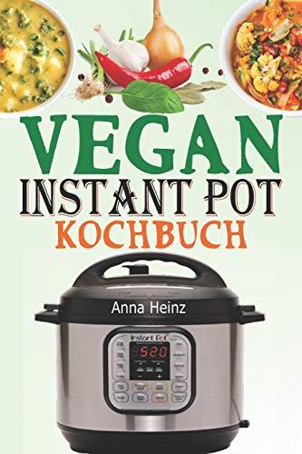 Vegan Instant Pot Kochbuch: Veganes Kochbuch Einfach mit Vegetarische Rezepte, die auf Ihrem Instant Pot Multikocher nicht fehlen dürfen (Instant Pot Rezepte Vegan)
