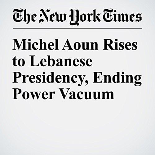 Michel Aoun Rises to Lebanese Presidency, Ending Power Vacuum