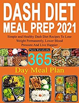 DASH Diet Meal Prep 2021: 365 Day Meal Plan | Simple and Healthy Dash Diet Recipes | Lose Weight Permanently, Lower Blood Pressure And Live Happier