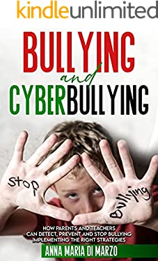 Bullying and Cyberbullying: How Parents and Teachers can Detect, Prevent and Stop Bullying, Implementing The Right Strategies