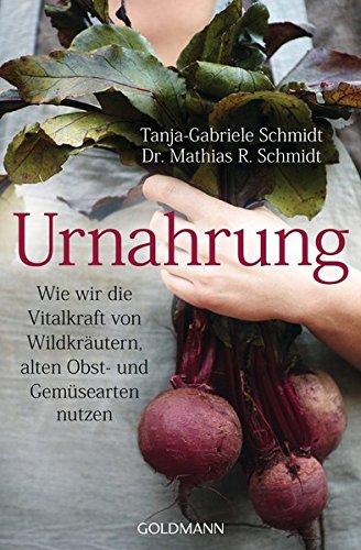 Urnahrung: Wie wir die Vitalkraft von Wildkräutern, alten Obst- und Gemüsearten nutzen