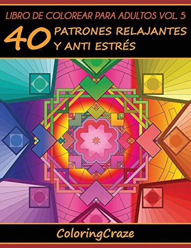 Libro de Colorear para Adultos Volumen 5: 40 Patrones Relajantes y Anti Estrés: Volume 5 (Colección de Terapia Artística Anti Estrés)