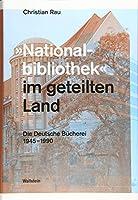 »Nationalbibliothek« im geteilten Land: Die Deutsche Buecherei 1945-1990