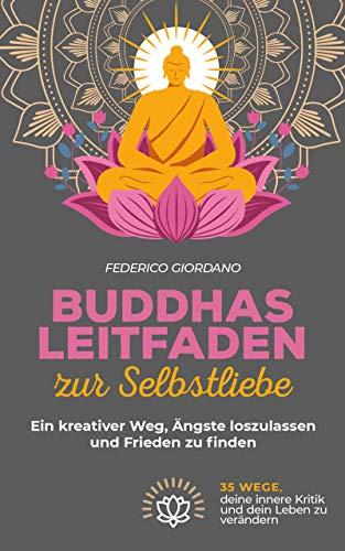 Buddhas Leitfaden zur Selbstliebe: Ein kreativer Weg, Ängste loszulassen und Frieden zu finden (Erwachen)