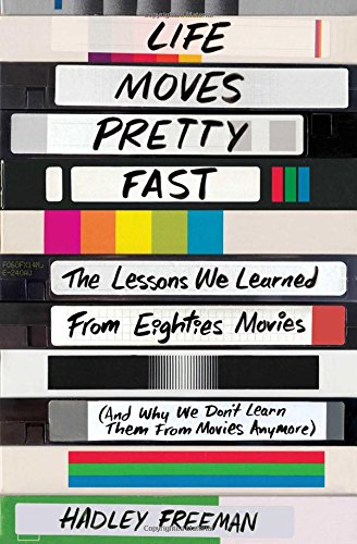 Life Moves Pretty Fast: The Lessons We Learned from Eighties Movies (and Why We Don't Learn Them from Movies Anymore)