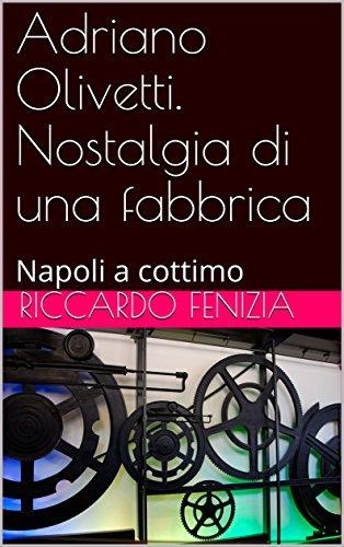 Adriano Olivetti. Nostalgia di una fabbrica: Napoli a cottimo (Riccardo Fenizia, PENSIERI Vol. 11) di [Riccardo Fenizia, Alberto Fenizia]