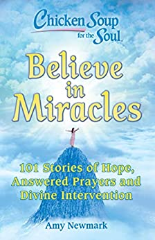 Chicken Soup for the Soul: Believe in Miracles: 101 Stories of Hope, Answered Prayers and Divine Intervention by [Amy Newmark]