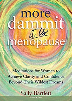 More Dammit ... It IS Menopause!: Meditations for Women to Achieve Clarity and Confidence Beyond Their Wildest Dreams, Volume 2 (Volume 1) by [Sally Bartlett]