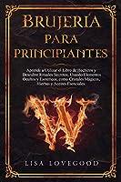 Brujería para Principiantes: Aprende a utilizar el libro de Hechizos y Descubre rituales secretos, usando elementos ocultos y esotéricos, como Cristales Mágicos, Hierbas y Aceites esenciales.
