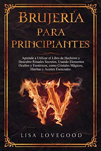 Brujería para Principiantes: Aprende a utilizar el libro de Hechizos y Descubre rituales secretos, usando elementos ocultos y esotéricos, como Cristales Mágicos,Hierbas y Aceites esenciales.