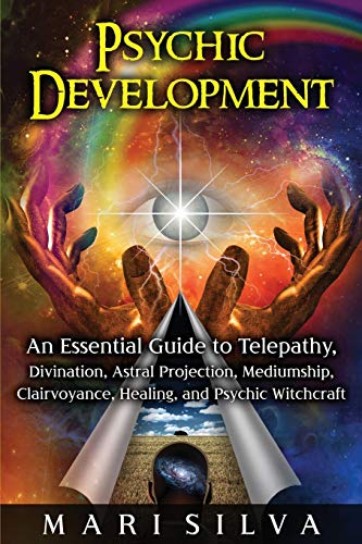Psychic Development: An Essential Guide to Telepathy, Divination, Astral Projection, Mediumship, Clairvoyance, Healing, and Psychic Witchcraft