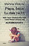 Papa, bitte tu das nicht - Mein Vater missbrauchte mich, meine Mutter schaute weg - AUTOBIOGRAFIE - Martina Woknitz