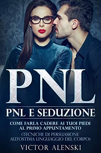 Pnl : Pnl e seduzione Come farla cadere ai tuoi piedi al primo appuntamento (Tecniche di persuasione autostima linguaggio del corpo)
