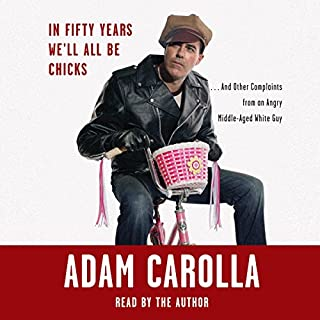 In Fifty Years We'll All Be Chicks...     . . . And Other Complaints from an Angry Middle-Aged White Guy              By:                                                                                                                                 Adam Carolla                               Narrated by:                                                                                                                                 Adam Carolla                      Length: 6 hrs and 42 mins     2,050 ratings     Overall 4.4