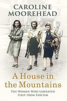 A House in the Mountains: The Women Who Liberated Italy from Fascism by [Caroline Moorehead]