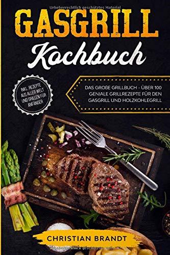 GASGRILL KOCHBUCH: Das große Grillbuch - Über 100 geniale Grillrezepte für den Gasgrill und Holzkohlegrill inkl. Rezepte aus aller Welt und Grillen für Anfänger
