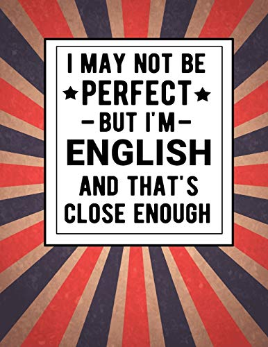 I May Not Be Perfect But I'm English And That's Close Enough: Funny Notebook 100 Pages 8.5x11 English Family Heritage England Gifts