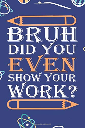 Bruh Did You Even Show Your Work: Nice notebook journal gift Humorous Funny Math Teacher for loved once, Blank lined notebook, 120 pages, size 6