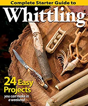 Complete Starter Guide to Whittling  24 Easy Projects You Can Make in a Weekend  Fox Chapel Publishing  Beginner-Friendly Step-by-Step Instructions Tips and Ready-to-Carve Patterns for Toys & Gifts